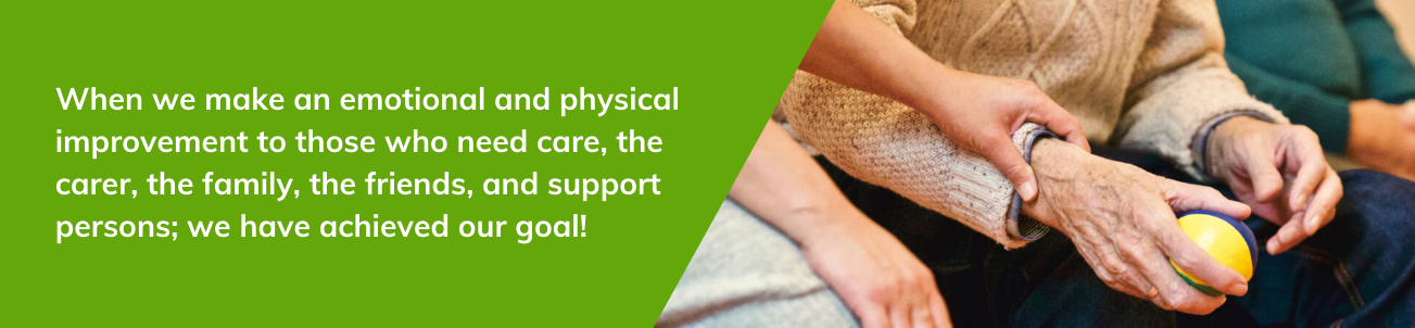 When we make an emotional and physical improvement to those who need care, the carer, the family, the friends, and support persons; we have achieved our goal!
